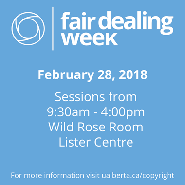 Fair Dealing Week - February 28, 2018. Sessions from 9:30 am to 4:00 pm, Wild Rose Room, Lister Centre.